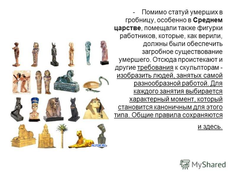 -Помимо статуй умерших в гробницу, особенно в Среднем царстве, помещали также фигурки работников, которые, как верили, должны были обеспечить загробное существование умершего. Отсюда проистекают и другие требования к скульпторам - изобразить людей, з