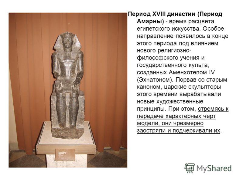 Период XVIII династии (Период Амарны) - время расцвета египетского искусства. Особое направление появилось в конце этого периода под влиянием нового религиозно- философского учения и государственного культа, созданных Аменхотепом IV (Эхнатоном). Порв