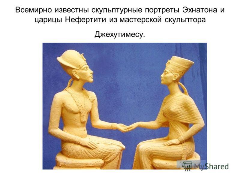 Всемирно известны скульптурные портреты Эхнатона и царицы Нефертити из мастерской скульптора Джехутимесу.