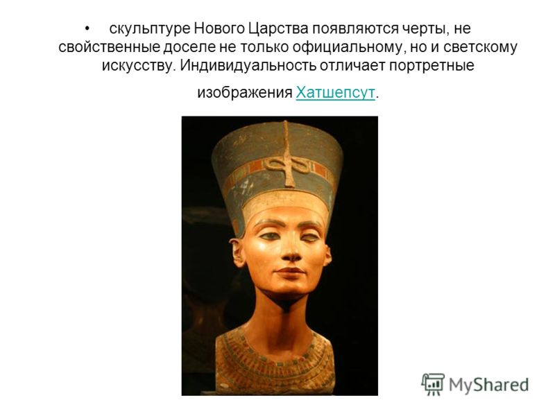 скульптуре Нового Царства появляются черты, не свойственные доселе не только официальному, но и светскому искусству. Индивидуальность отличает портретные изображения Хатшепсут.Хатшепсут