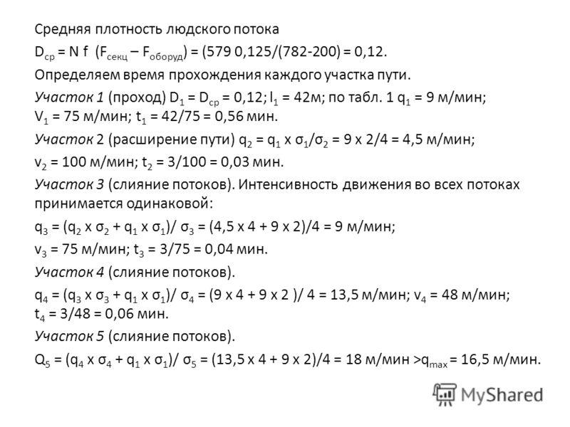 Средняя плотность людского потока D ср = N f (F секц – F оборуд ) = (579 0,125/(782-200) = 0,12. Определяем время прохождения каждого участка пути. Участок 1 (проход) D 1 = D ср = 0,12; l 1 = 42м; по табл. 1 q 1 = 9 м/мин; V 1 = 75 м/мин; t 1 = 42/75
