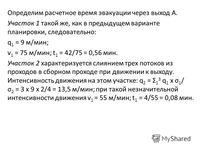Определим расчетное время эвакуации через выход А. Участок 1 такой же, как в предыдущем варианте планировки, следовательно: q 1 = 9 м/мин; v 1 = 75 м/мин; t 1 = 42/75 = 0,56 мин. Участок 2 характеризуется слиянием трех потоков из проходов в сборном п
