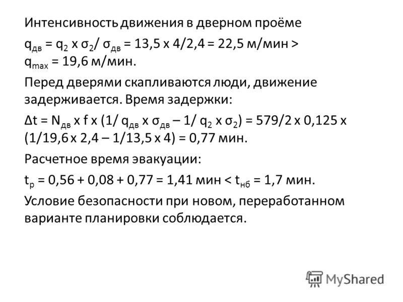Интенсивность движения в дверном проёме q дв = q 2 x σ 2 / σ дв = 13,5 х 4/2,4 = 22,5 м/мин > q max = 19,6 м/мин. Перед дверями скапливаются люди, движение задерживается. Время задержки: Δt = N дв х f x (1/ q дв x σ дв – 1/ q 2 x σ 2 ) = 579/2 х 0,12