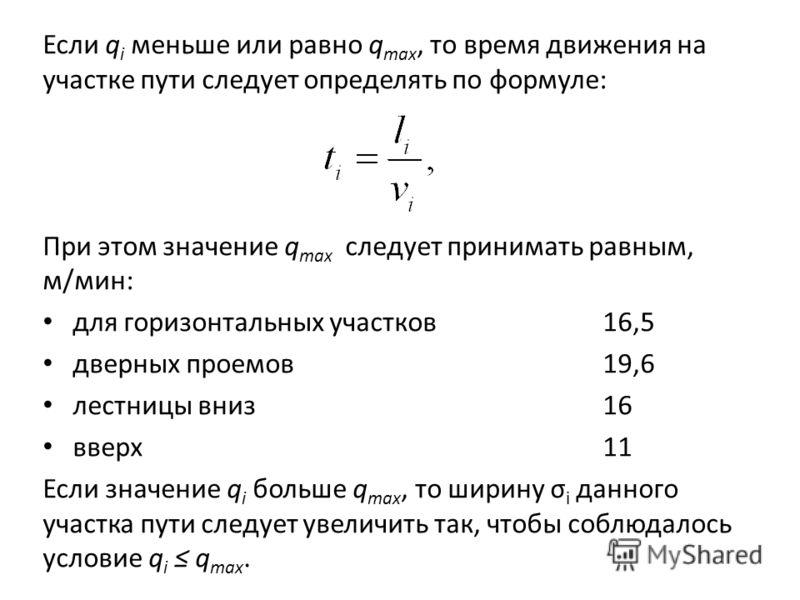 Если q i меньше или равно q max, то время движения на участке пути следует определять по формуле: При этом значение q max следует принимать равным, м/мин: для горизонтальных участков16,5 дверных проемов19,6 лестницы вниз 16 вверх11 Если значение q i