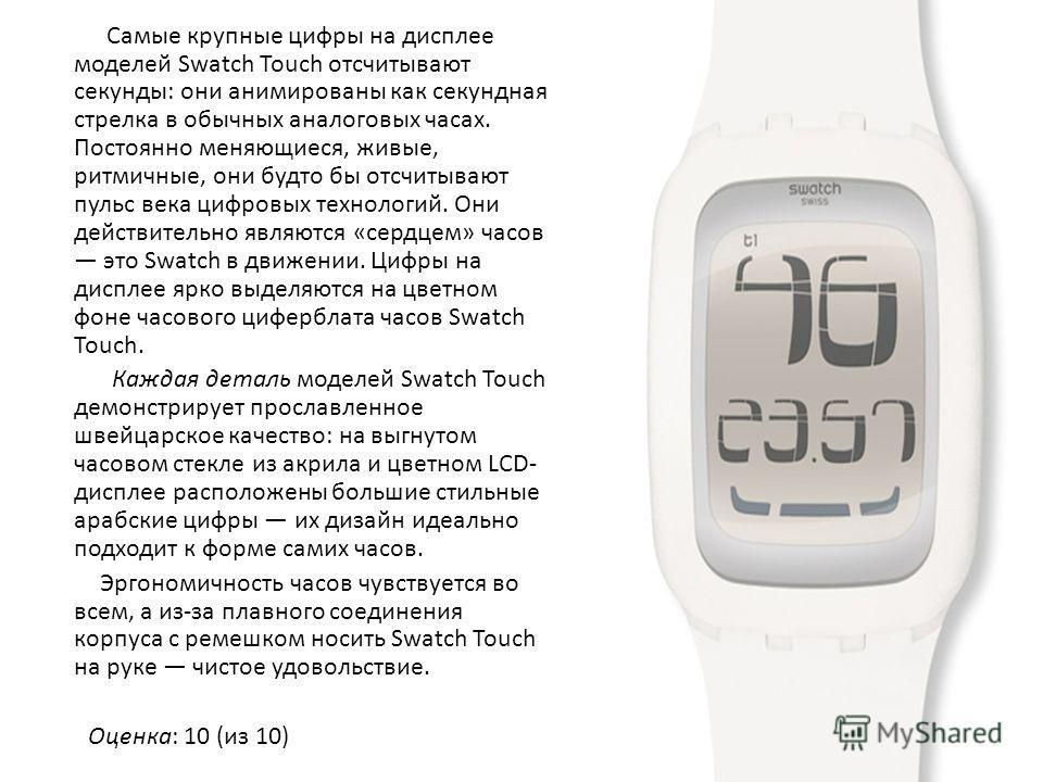 Самые крупные цифры на дисплее моделей Swatch Touch отсчитывают секунды: они анимированы как секундная стрелка в обычных аналоговых часах. Постоянно меняющиеся, живые, ритмичные, они будто бы отсчитывают пульс века цифровых технологий. Они действител