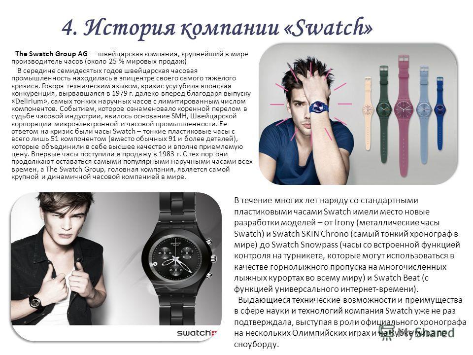 4. История компании «Swatch» The Swatch Group AG швейцарская компания, крупнейший в мире производитель часов (около 25 % мировых продаж) В середине семидесятых годов швейцарская часовая промышленность находилась в эпицентре своего самого тяжелого кри