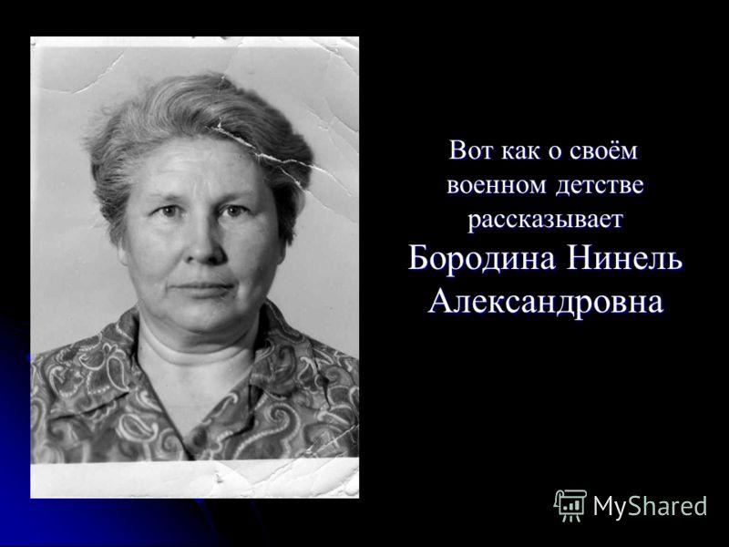 Вот как о своём военном детстве рассказывает Бородина Нинель Александровна Вот как о своём военном детстве рассказывает Бородина Нинель Александровна