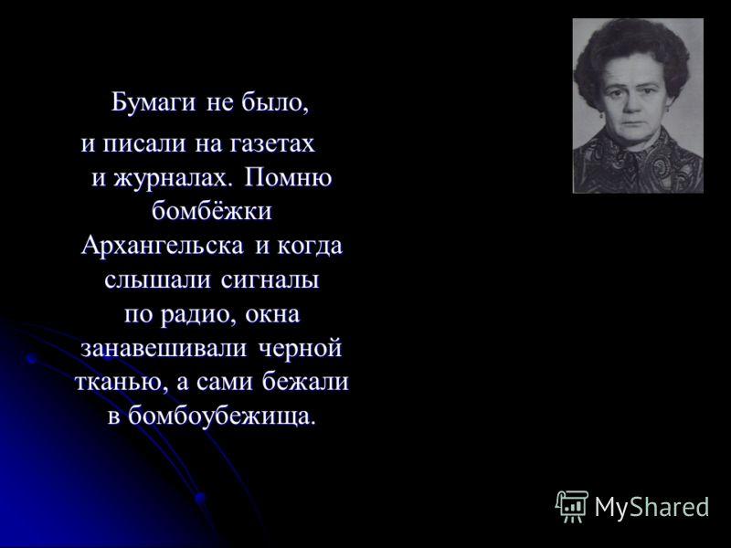 Бумаги не было, Бумаги не было, и писали на газетах и журналах. Помню бомбёжки Архангельска и когда слышали сигналы по радио, окна занавешивали черной тканью, а сами бежали в бомбоубежища.