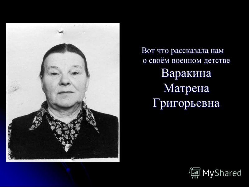 Вот что рассказала нам о своём военном детстве Варакина Матрена Григорьевна Вот что рассказала нам о своём военном детстве Варакина Матрена Григорьевна