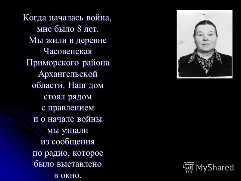 Когда началась война, мне было 8 лет. Мы жили в деревне Часовенская Приморского района Архангельской области. Наш дом стоял рядом с правлением и о начале войны мы узнали из сообщения по радио, которое было выставлено в окно. Когда началась война, мне
