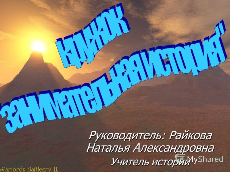 Руководитель: Райкова Наталья Александровна Учитель истории