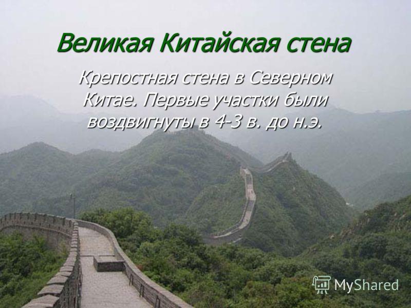 Великая Китайская стена Крепостная стена в Северном Китае. Первые участки были воздвигнуты в 4-3 в. до н.э.