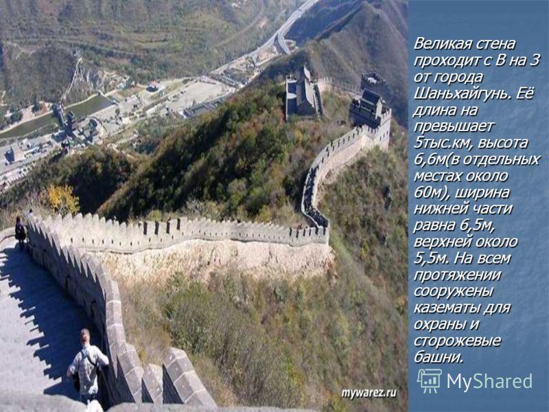 . Великая стена проходит с В на З от города Шаньхайгунь. Её длина на превышает 5тыс.км, высота 6,6м(в отдельных местах около 60м), ширина нижней части равна 6,5м, верхней около 5,5м. На всем протяжении сооружены казематы для охраны и сторожевые башни