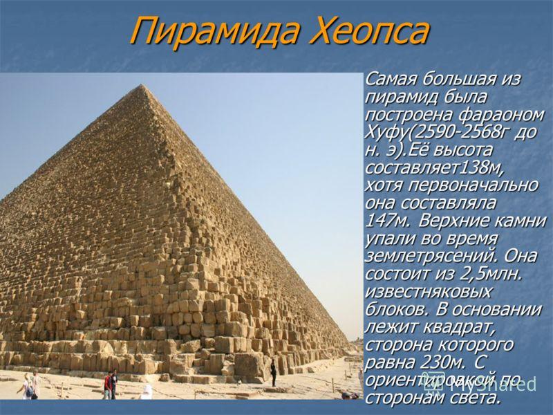 Пирамида Хеопса Самая большая из пирамид была построена фараоном Хуфу(2590-2568г до н. э).Её высота составляет138м, хотя первоначально она составляла 147м. Верхние камни упали во время землетрясений. Она состоит из 2,5млн. известняковых блоков. В осн