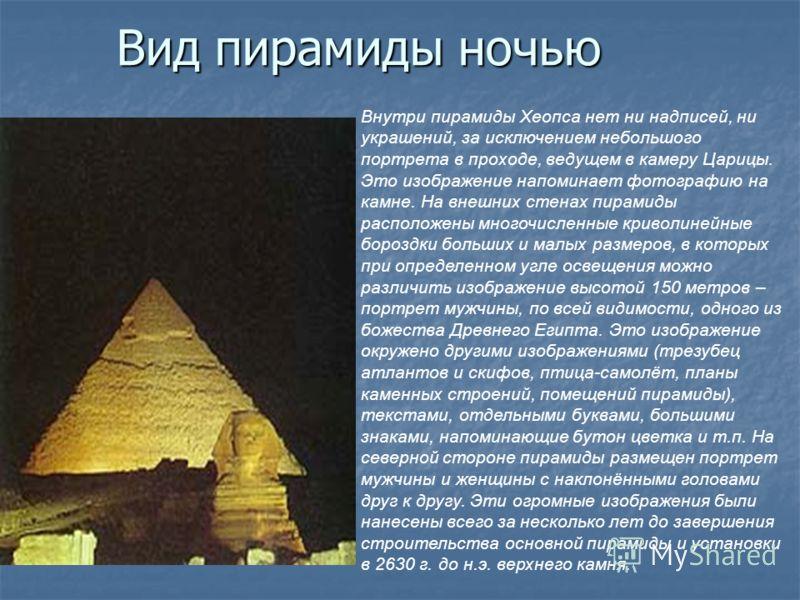 Вид пирамиды ночью Внутри пирамиды Хеопса нет ни надписей, ни украшений, за исключением небольшого портрета в проходе, ведущем в камеру Царицы. Это изображение напоминает фотографию на камне. На внешних стенах пирамиды расположены многочисленные крив
