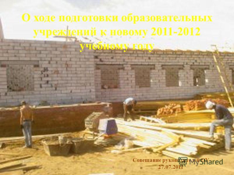 О ходе подготовки образовательных учреждений к новому 2011-2012 учебному году Совещание руководителей ОУ 27.07.2011