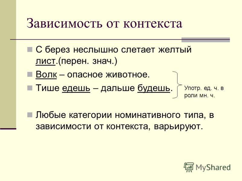 Зависимость от контекста С берез неслышно слетает желтый лист.(перен. знач.) Волк – опасное животное. Тише едешь – дальше будешь. Любые категории номинативного типа, в зависимости от контекста, варьируют. Употр. ед. ч. в роли мн. ч.