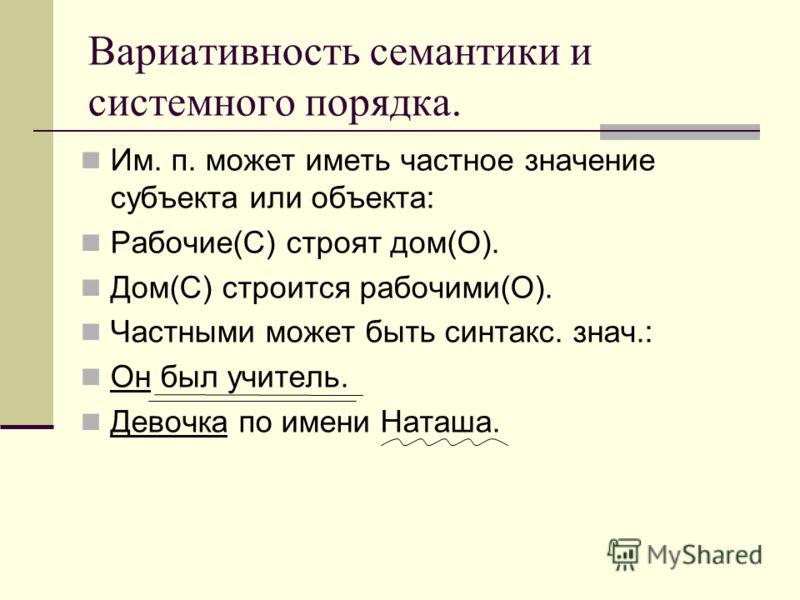 Вариативность семантики и системного порядка. Им. п. может иметь частное значение субъекта или объекта: Рабочие(С) строят дом(О). Дом(С) строится рабочими(О). Частными может быть синтакс. знач.: Он был учитель. Девочка по имени Наташа.
