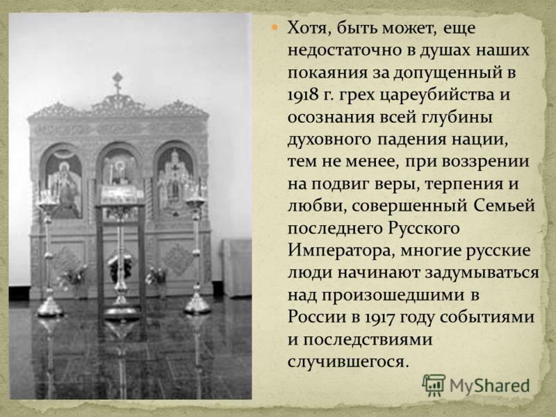 Хотя, быть может, еще недостаточно в душах наших покаяния за допущенный в 1918 г. грех цареубийства и осознания всей глубины духовного падения нации, тем не менее, при воззрении на подвиг веры, терпения и любви, совершенный Семьей последнего Русского