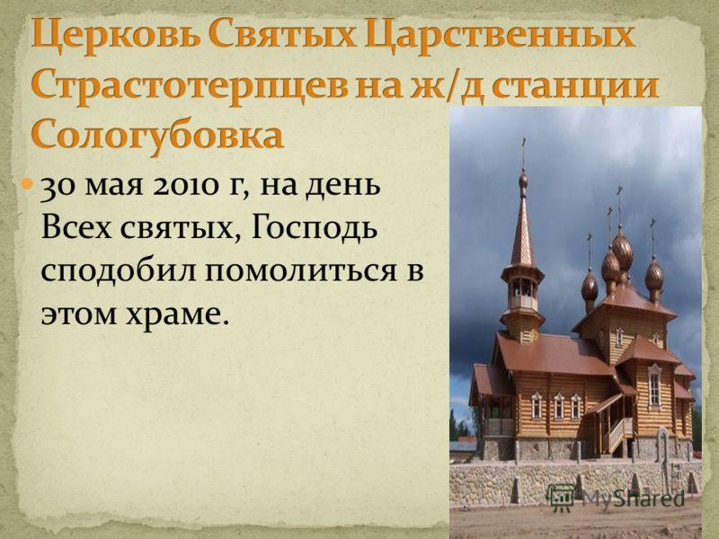 30 мая 2010 г, на день Всех святых, Господь сподобил помолиться в этом храме.