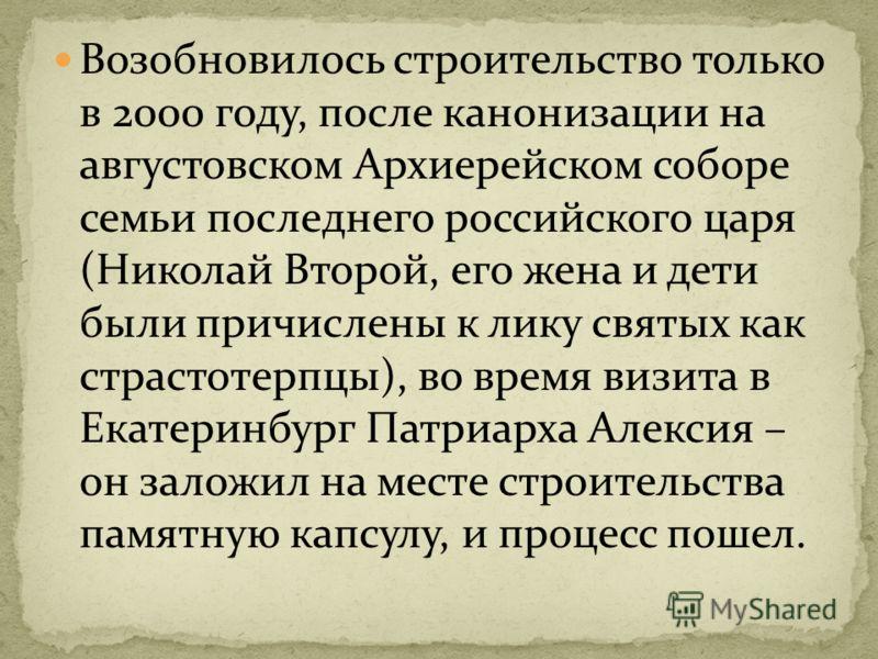 Возобновилось строительство только в 2000 году, после канонизации на августовском Архиерейском соборе семьи последнего российского царя (Николай Второй, его жена и дети были причислены к лику святых как страстотерпцы), во время визита в Екатеринбург