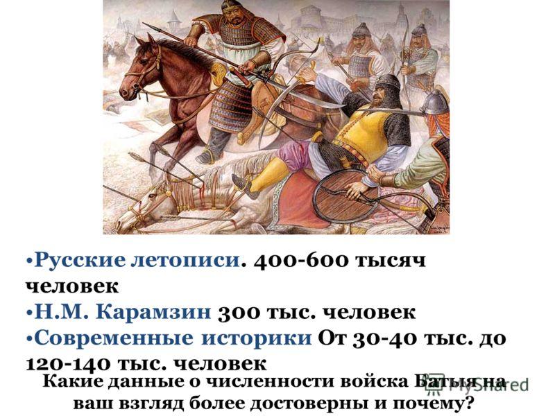 Русские летописи. 400-600 тысяч человек Н.М. Карамзин 300 тыс. человек Современные историки От 30-40 тыс. до 120-140 тыс. человек Какие данные о численности войска Батыя на ваш взгляд более достоверны и почему?