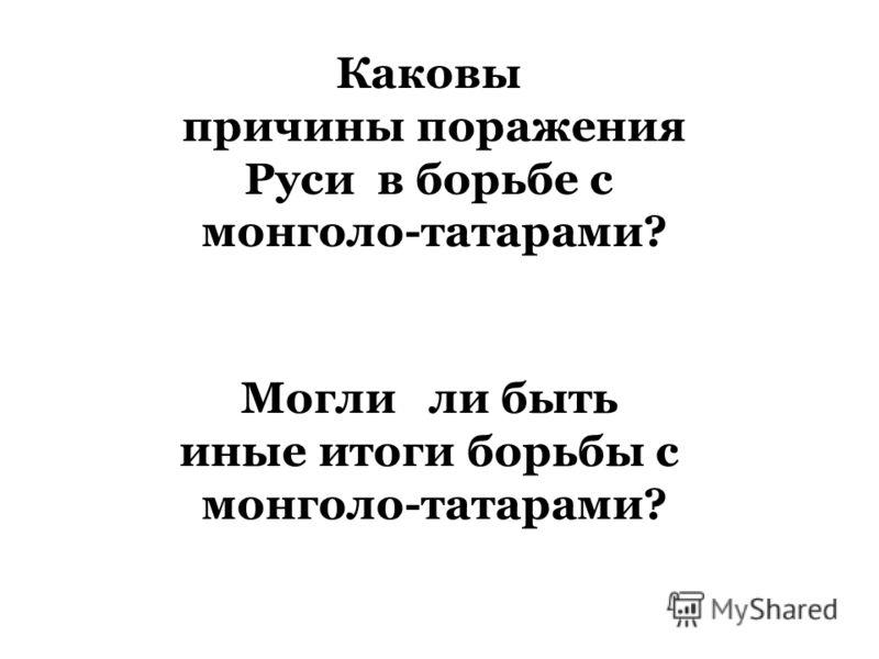Каковы причины поражения Руси в борьбе с монголо-татарами? Могли ли быть иные итоги борьбы с монголо-татарами?