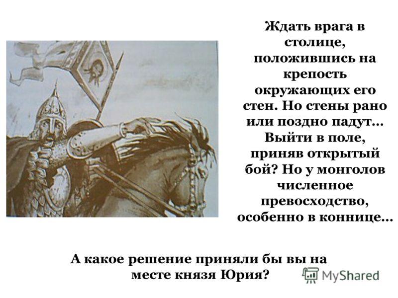 Ждать врага в столице, положившись на крепость окружающих его стен. Но стены рано или поздно падут… Выйти в поле, приняв открытый бой? Но у монголов численное превосходство, особенно в коннице… А какое решение приняли бы вы на месте князя Юрия?