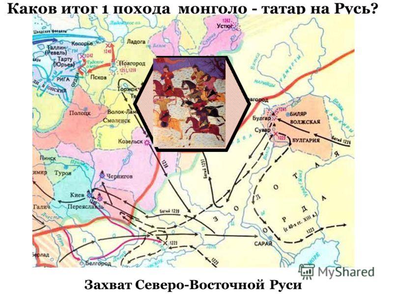 Каков итог 1 похода монголо - татар на Русь? Захват Северо-Восточной Руси