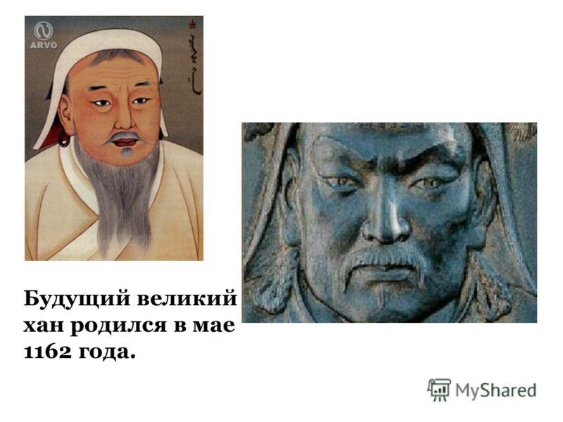 Будущий великий хан родился в мае 1162 года.