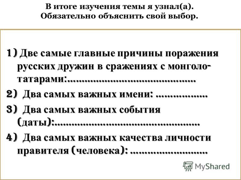 1) Две самые главные причины поражения русских дружин в сражениях с монголо - татарами: ……………………………………… 2) Два самых важных имени : ……………… 3) Два самых важных события ( даты ):…………………………………………… 4) Два самых важных качества личности правителя ( челове