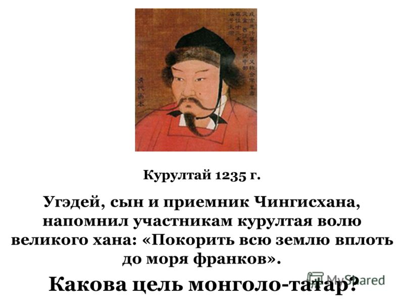 Курултай 1235 г. Угэдей, сын и приемник Чингисхана, напомнил участникам курултая волю великого хана: «Покорить всю землю вплоть до моря франков». Какова цель монголо-татар?