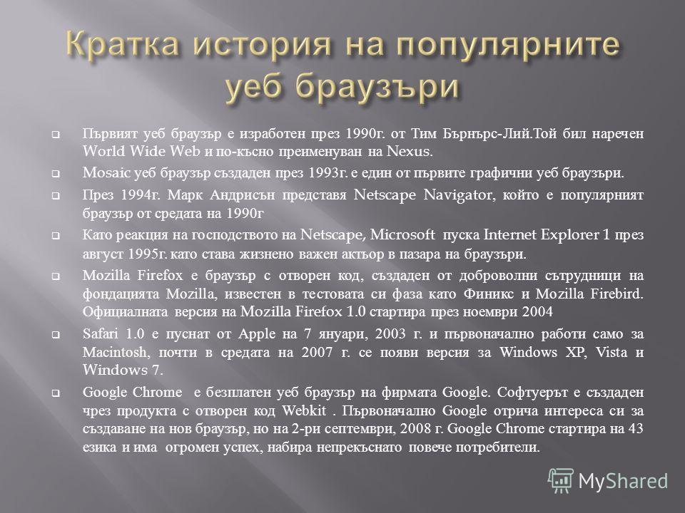 Първият уеб браузър е изработен през 1990 г. от Тим Бърнърс - Лий. Той бил наречен World Wide Web и по - късно преименуван на Nexus. Mosaic уеб браузър създаден през 1993 г. е един от първите графични уеб браузъри. През 1994 г. Марк Андрисън представ
