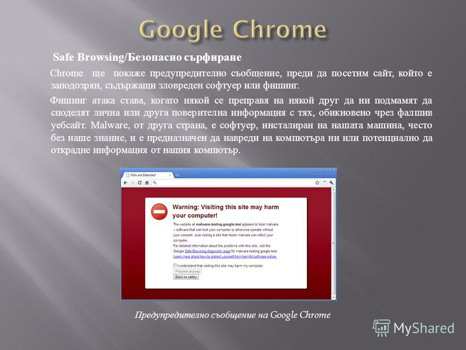 Safe Browsing/Безопасно сърфиране Chrome ще покаже предупредително съобщение, преди да посетим сайт, който е заподозрян, съдържащи зловреден софтуер или фишинг. Фишинг атака става, когато някой се преправя на някой друг да ни подмамят да споделят лич
