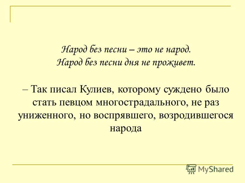 Народ без песни – это не народ. Народ без песни дня не проживет. – Так писал Кулиев, которому суждено было стать певцом многострадального, не раз униженного, но воспрявшего, возродившегося народа