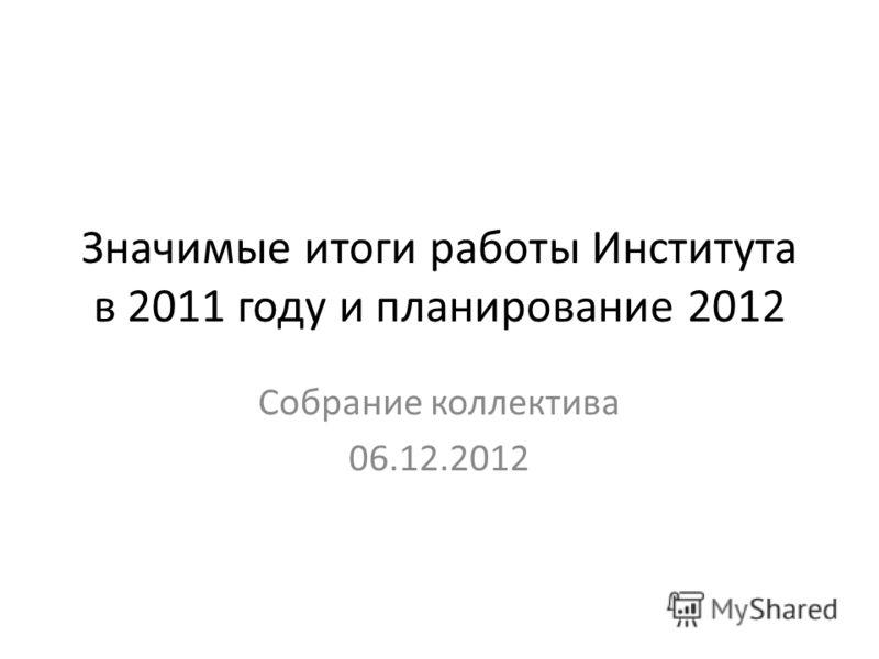 Значимые итоги работы Института в 2011 году и планирование 2012 Собрание коллектива 06.12.2012