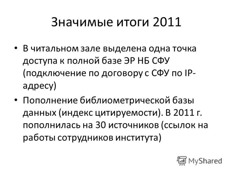 Значимые итоги 2011 В читальном зале выделена одна точка доступа к полной базе ЭР НБ СФУ (подключение по договору с СФУ по IP- адресу) Пополнение библиометрической базы данных (индекс цитируемости). В 2011 г. пополнилась на 30 источников (ссылок на р