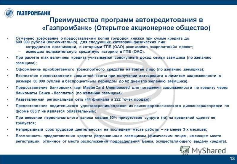 13 Преимущества программ автокредитования в «Газпромбанк» (Открытое акционерное общество) Отменено требование о предоставлении копии трудовой книжки при сумме кредита до 600 000 рублей (включительно), для следующих категорий физических лиц: –сотрудни