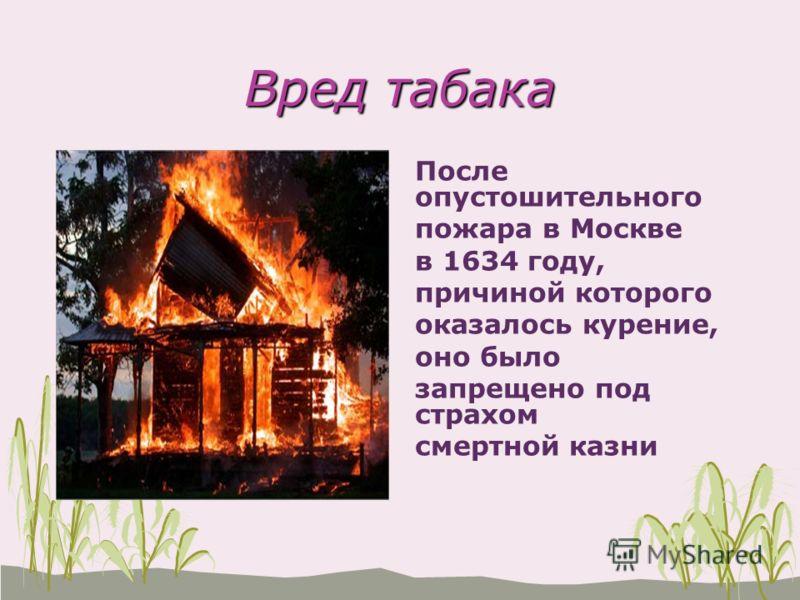 Вред табака После опустошительного пожара в Москве в 1634 году, причиной которого оказалось курение, оно было запрещено под страхом смертной казни