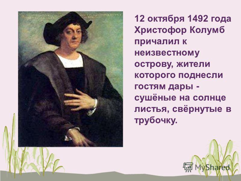 12 октября 1492 года Христофор Колумб причалил к неизвестному острову, жители которого поднесли гостям дары - сушёные на солнце листья, свёрнутые в трубочку.