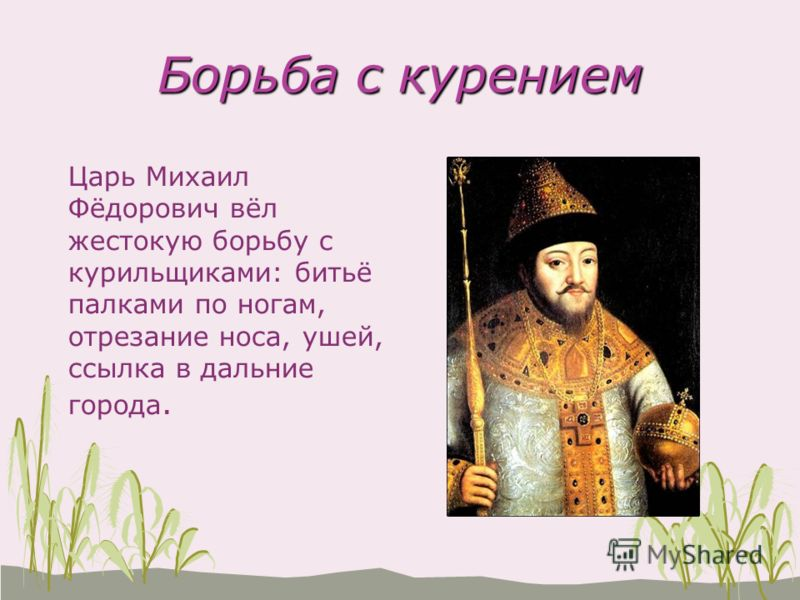 Борьба с курением Царь Михаил Фёдорович вёл жестокую борьбу с курильщиками: битьё палками по ногам, отрезание носа, ушей, ссылка в дальние города.
