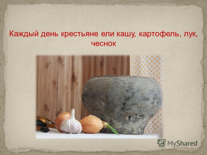 Каждый день крестьяне ели кашу, картофель, лук, чеснок