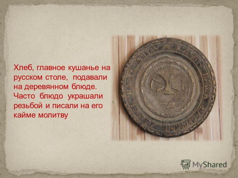 Хлеб, главное кушанье на русском столе, подавали на деревянном блюде. Часто блюдо украшали резьбой и писали на его кайме молитву
