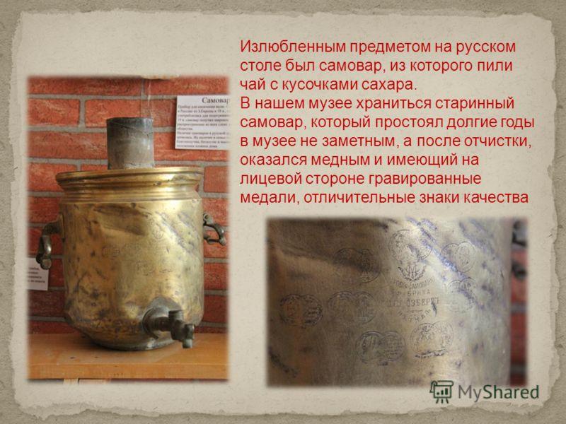 Излюбленным предметом на русском столе был самовар, из которого пили чай с кусочками сахара. В нашем музее храниться старинный самовар, который простоял долгие годы в музее не заметным, а после отчистки, оказался медным и имеющий на лицевой стороне г