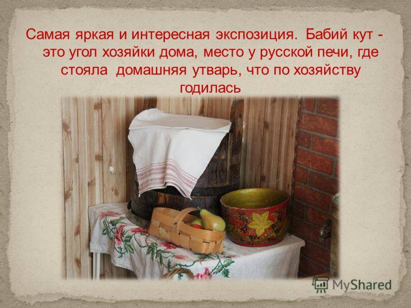 Самая яркая и интересная экспозиция. Бабий кут - это угол хозяйки дома, место у русской печи, где стояла домашняя утварь, что по хозяйству годилась