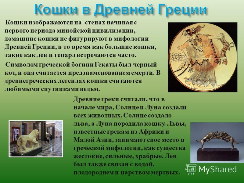 Кошки изображаются на стенах начиная с первого периода минойской цивилизации, домашние кошки не фигурируют в мифологии Древней Греции, в то время как большие кошки, такие как лев и гепард встречаются часто. Символом греческой богини Гекаты был черный