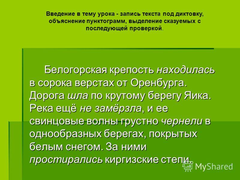 Белогорская крепость находилась в сорока верстах от Оренбурга. Дорога шла по крутому берегу Яика. Река ещё не замёрзла, и ее свинцовые волны грустно чернели в однообразных берегах, покрытых белым снегом. За ними простирались киргизские степи. Белогор