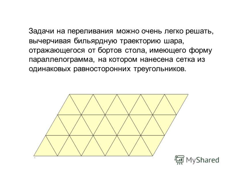 Задачи на переливания можно очень легко решать, вычерчивая бильярдную траекторию шара, отражающегося от бортов стола, имеющего форму параллелограмма, на котором нанесена сетка из одинаковых равносторонних треугольников.
