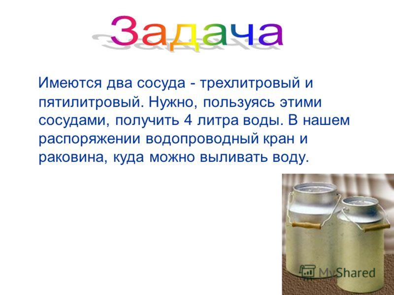 Имеются два сосуда - трехлитровый и пятилитровый. Нужно, пользуясь этими сосудами, получить 4 литра воды. В нашем распоряжении водопроводный кран и раковина, куда можно выливать воду.