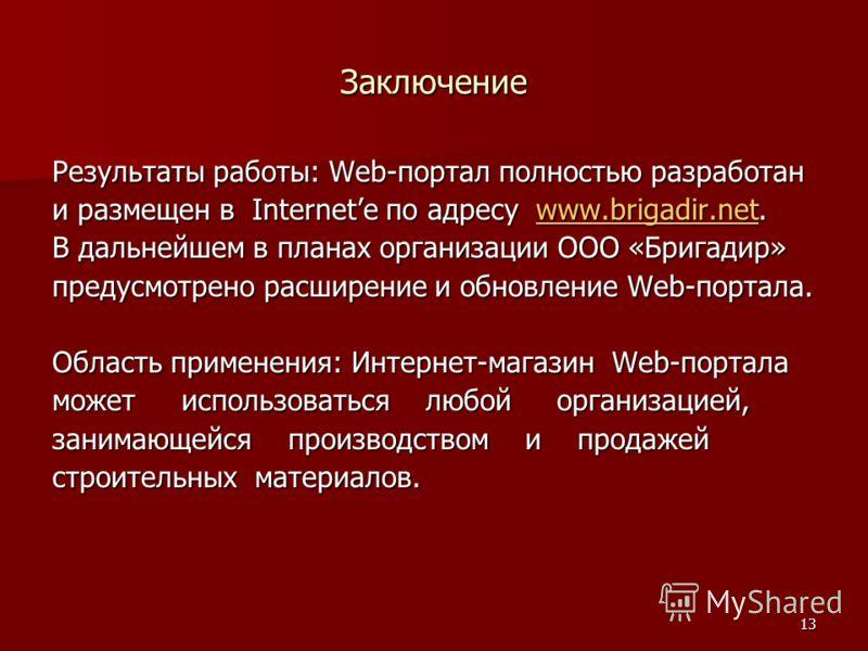 13 Заключение Результаты работы: Web-портал полностью разработан и размещен в Internetе по адресу www.brigadir.net. www.brigadir.net В дальнейшем в планах организации ООО «Бригадир» предусмотрено расширение и обновление Web-портала. Область применени